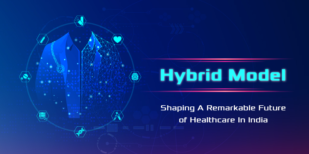 Hybrid Model: Shaping A Remarkable Future of Healthcare In India